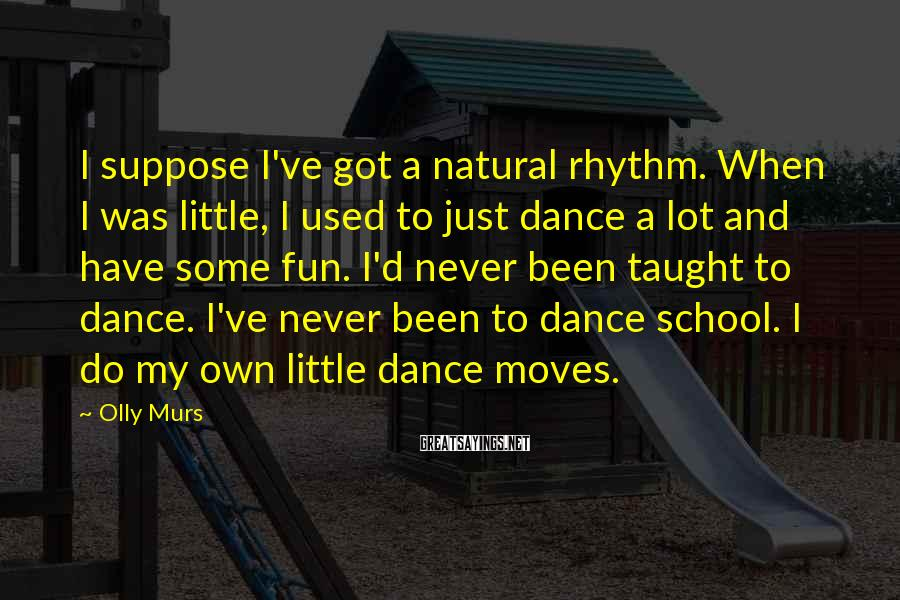 Olly Murs Sayings: I suppose I've got a natural rhythm. When I was little, I used to just