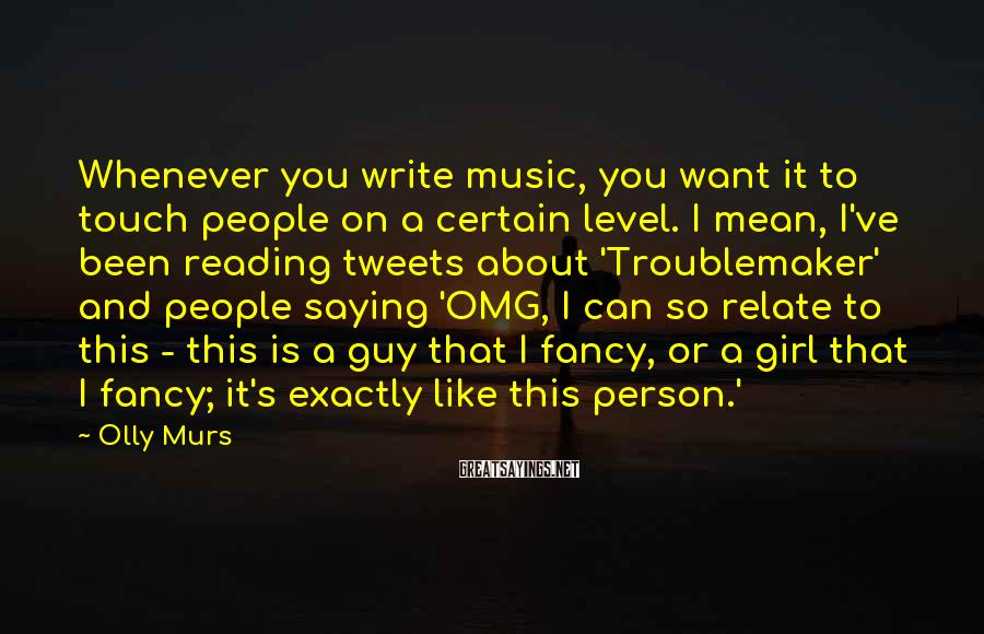 Olly Murs Sayings: Whenever you write music, you want it to touch people on a certain level. I