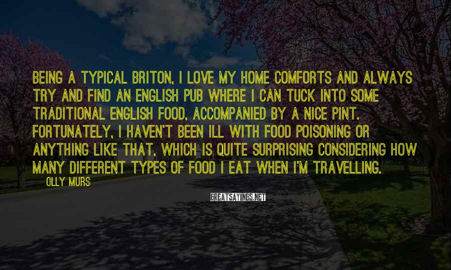 Olly Murs Sayings: Being a typical Briton, I love my home comforts and always try and find an