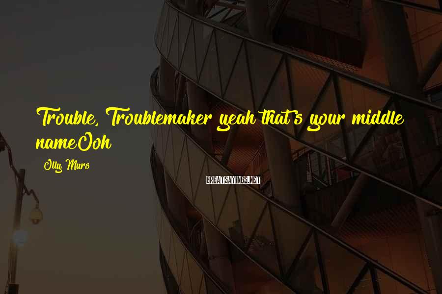 Olly Murs Sayings: Trouble, Troublemaker yeah that's your middle nameOoh