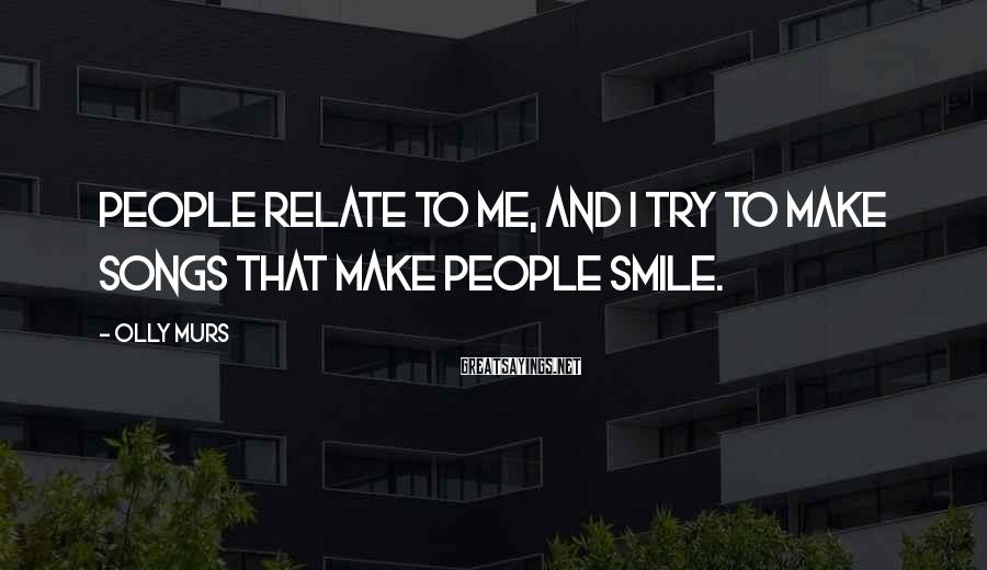 Olly Murs Sayings: People relate to me, and I try to make songs that make people smile.