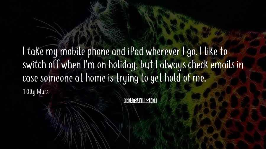 Olly Murs Sayings: I take my mobile phone and iPad wherever I go. I like to switch off