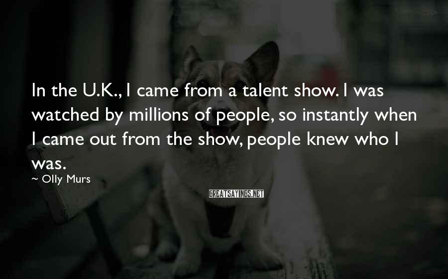 Olly Murs Sayings: In the U.K., I came from a talent show. I was watched by millions of