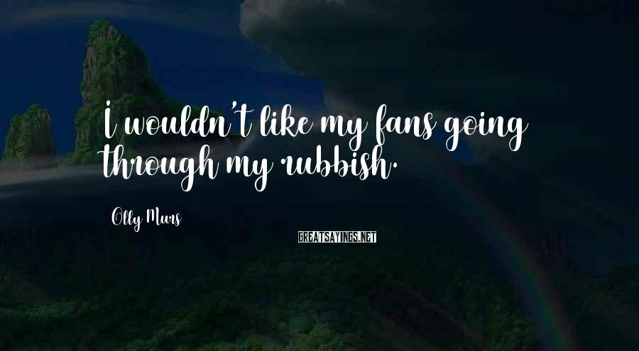 Olly Murs Sayings: I wouldn't like my fans going through my rubbish.