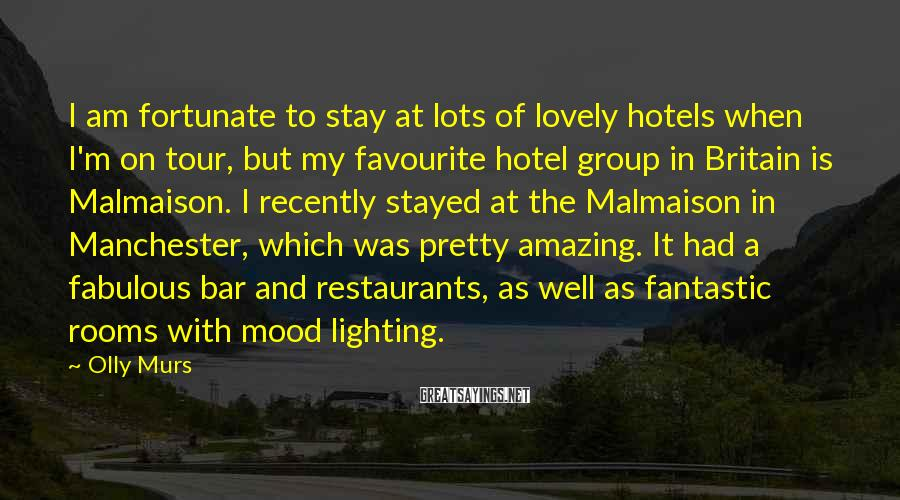Olly Murs Sayings: I am fortunate to stay at lots of lovely hotels when I'm on tour, but
