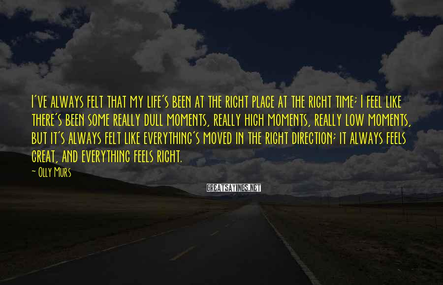 Olly Murs Sayings: I've always felt that my life's been at the right place at the right time;