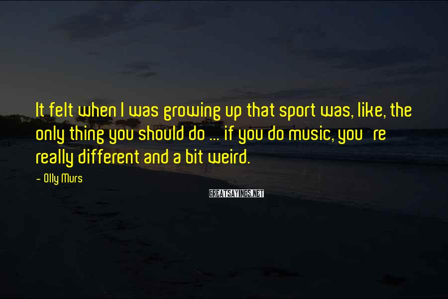 Olly Murs Sayings: It felt when I was growing up that sport was, like, the only thing you