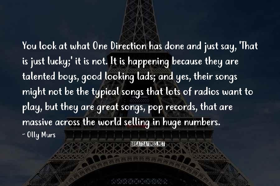 Olly Murs Sayings: You look at what One Direction has done and just say, 'That is just lucky;'
