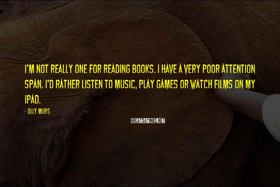 Olly Murs Sayings: I'm not really one for reading books. I have a very poor attention span. I'd
