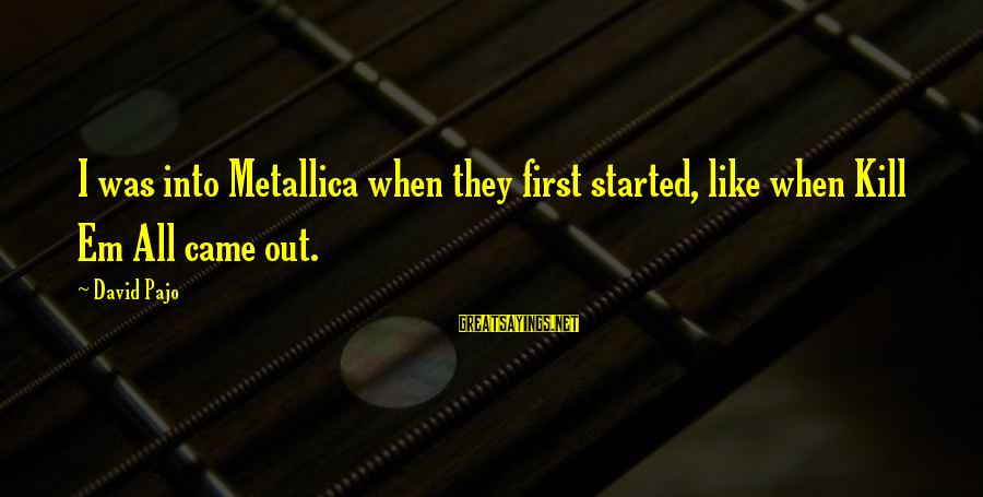 Om Shanti Sayings By David Pajo: I was into Metallica when they first started, like when Kill Em All came out.