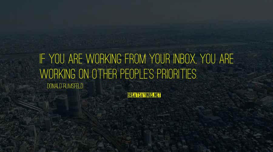 Om Shanti Sayings By Donald Rumsfeld: If you are working from your inbox, you are working on other people's priorities.