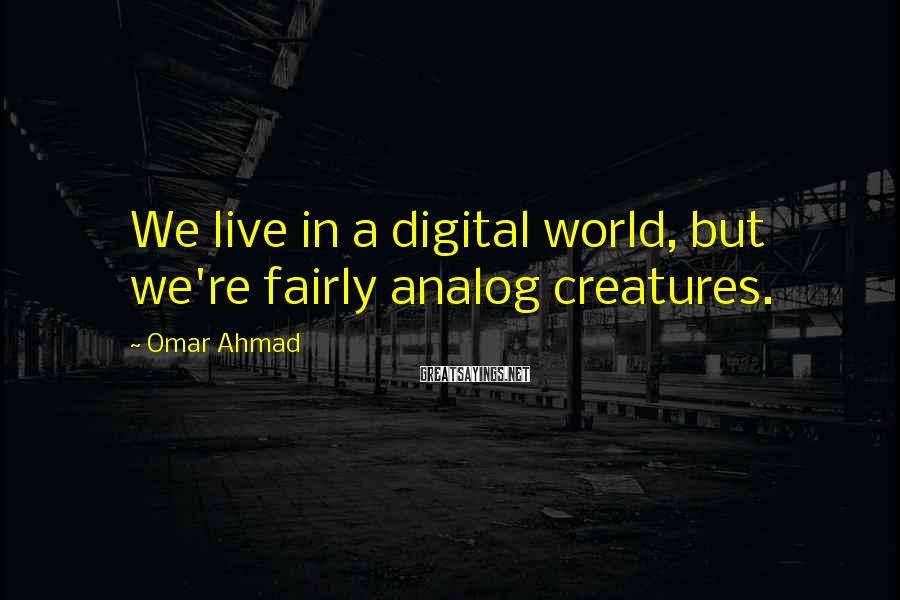 Omar Ahmad Sayings: We live in a digital world, but we're fairly analog creatures.