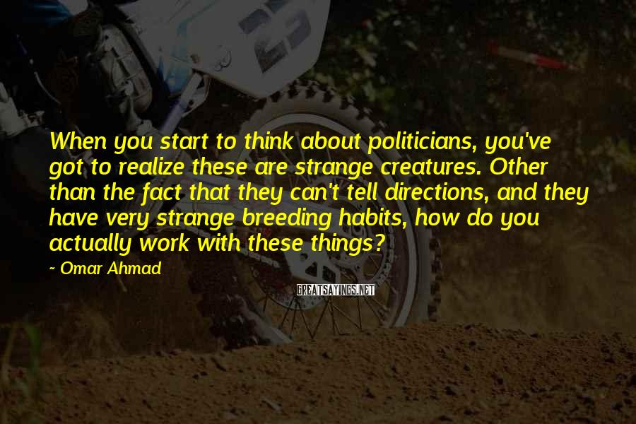 Omar Ahmad Sayings: When you start to think about politicians, you've got to realize these are strange creatures.