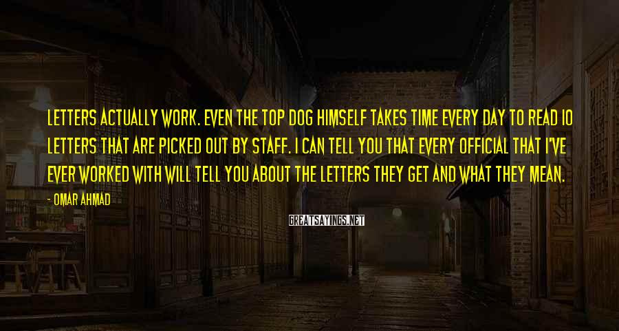 Omar Ahmad Sayings: Letters actually work. Even the top dog himself takes time every day to read 10