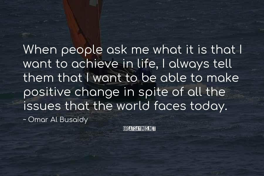 Omar Al Busaidy Sayings: When people ask me what it is that I want to achieve in life, I