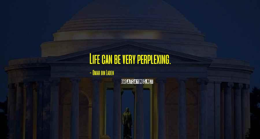 Omar Bin Laden Sayings: Life can be very perplexing.