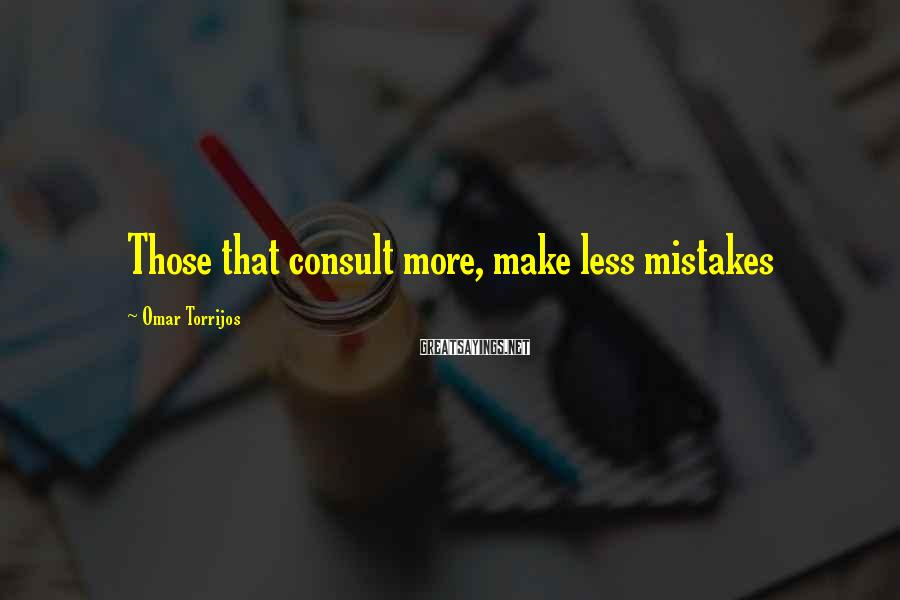 Omar Torrijos Sayings: Those that consult more, make less mistakes
