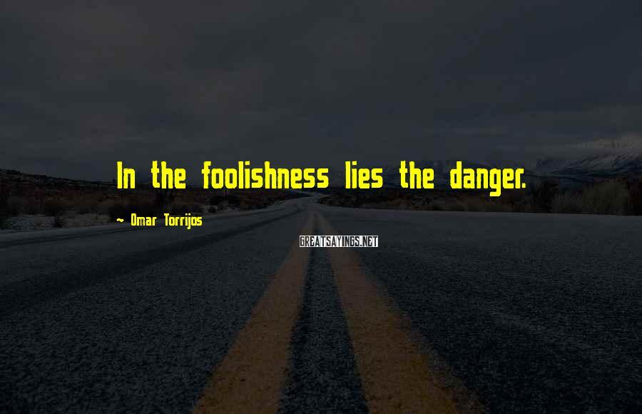 Omar Torrijos Sayings: In the foolishness lies the danger.