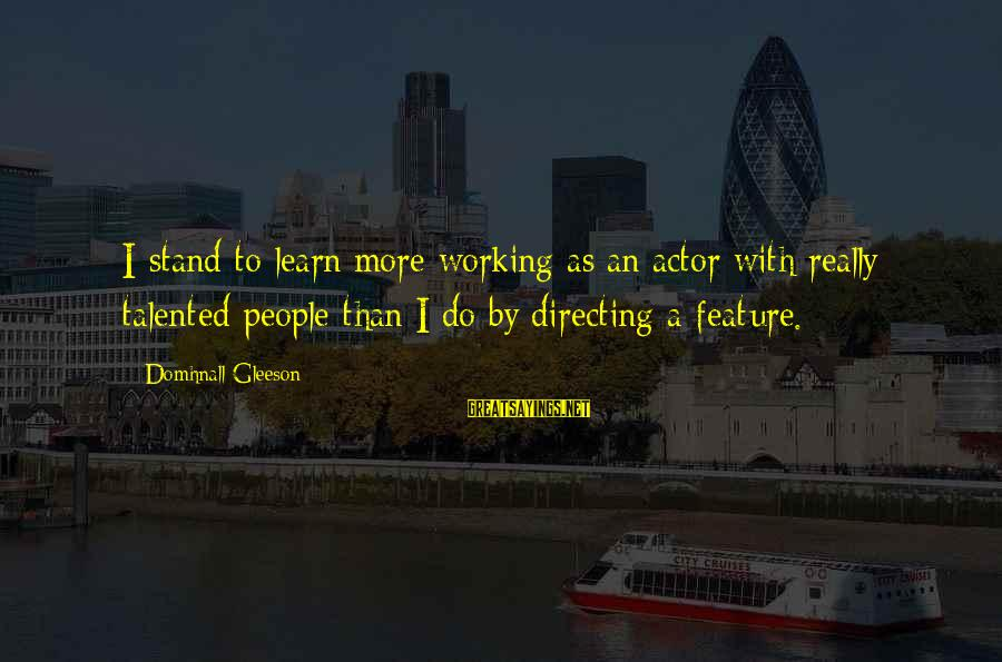 Omri Sayings By Domhnall Gleeson: I stand to learn more working as an actor with really talented people than I