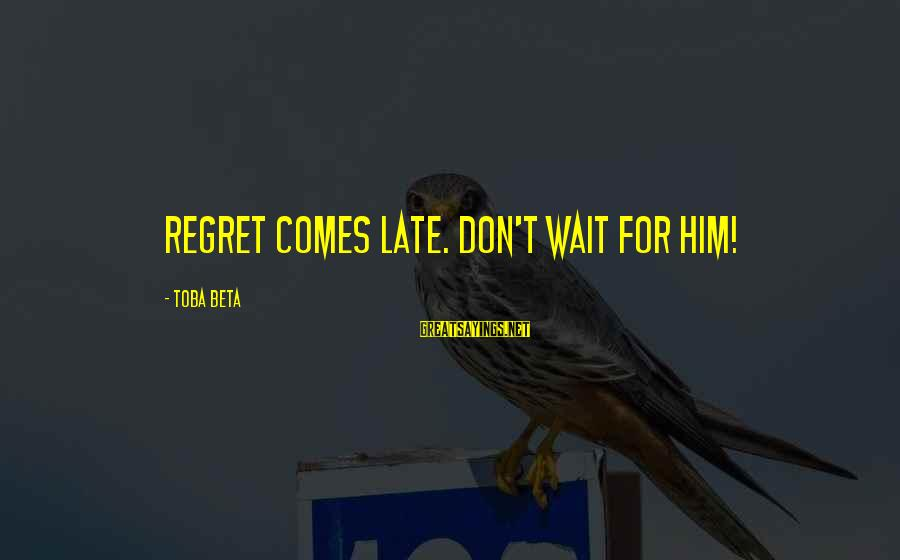 Omri Sayings By Toba Beta: Regret comes late. Don't wait for him!