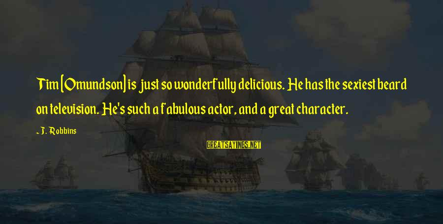 Omundson Sayings By J. Robbins: Tim [Omundson] is just so wonderfully delicious. He has the sexiest beard on television. He's
