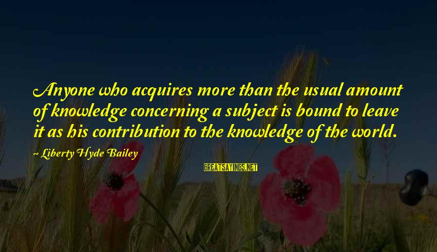 Omundson Sayings By Liberty Hyde Bailey: Anyone who acquires more than the usual amount of knowledge concerning a subject is bound