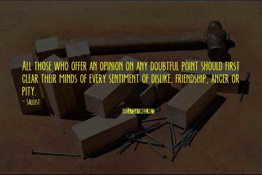 Omundson Sayings By Sallust: All those who offer an opinion on any doubtful point should first clear their minds