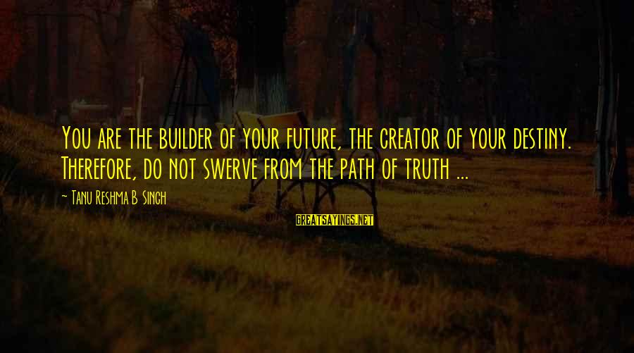 Omundson Sayings By Tanu Reshma B Singh: You are the builder of your future, the creator of your destiny. Therefore, do not