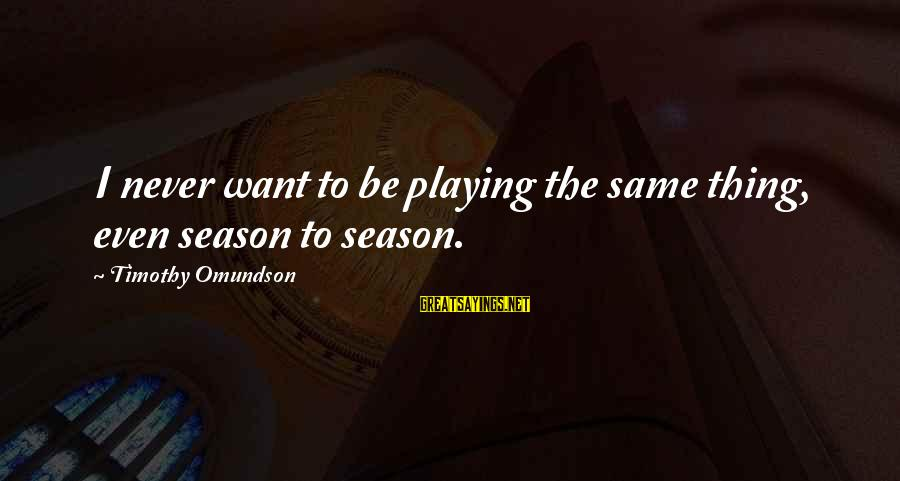 Omundson Sayings By Timothy Omundson: I never want to be playing the same thing, even season to season.