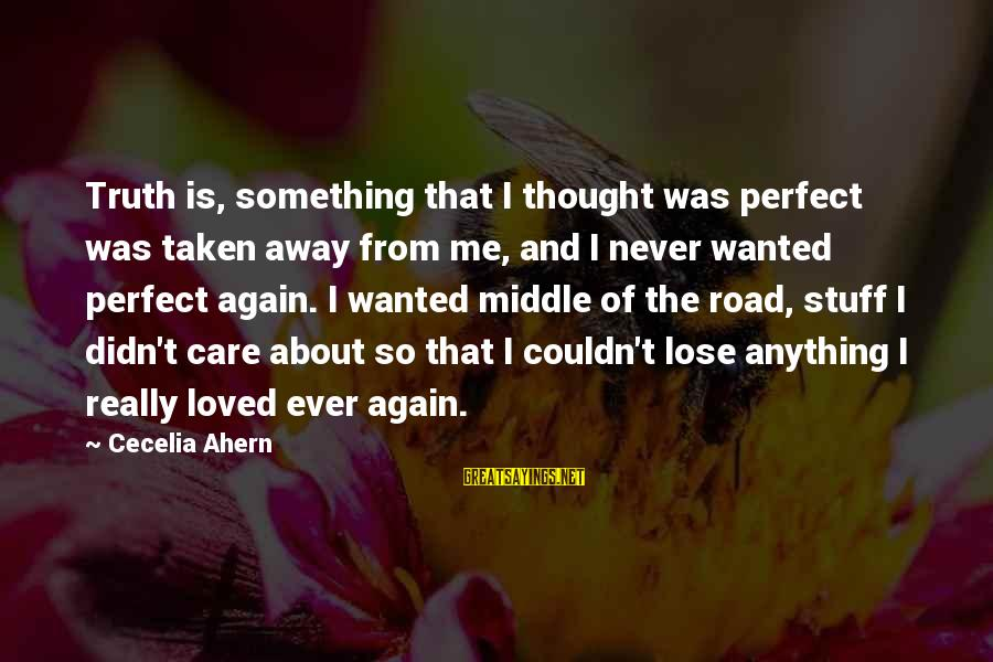 On And Off Again Relationships Sayings By Cecelia Ahern: Truth is, something that I thought was perfect was taken away from me, and I