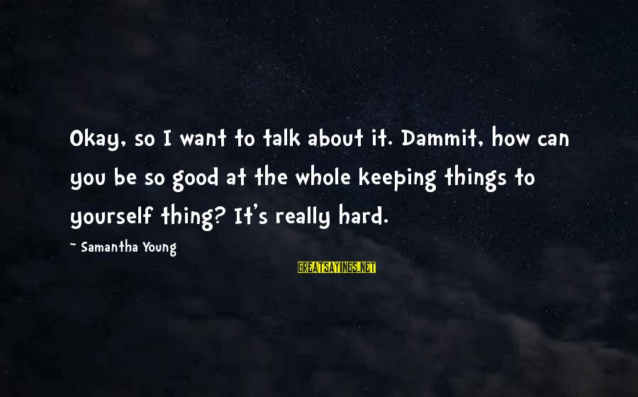 On Dublin Street Samantha Young Sayings By Samantha Young: Okay, so I want to talk about it. Dammit, how can you be so good