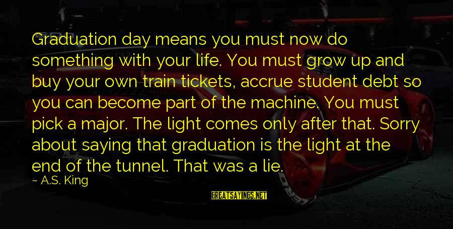On Graduation Day Sayings By A.S. King: Graduation day means you must now do something with your life. You must grow up