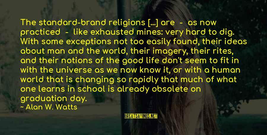 On Graduation Day Sayings By Alan W. Watts: The standard-brand religions [...] are - as now practiced - like exhausted mines: very hard