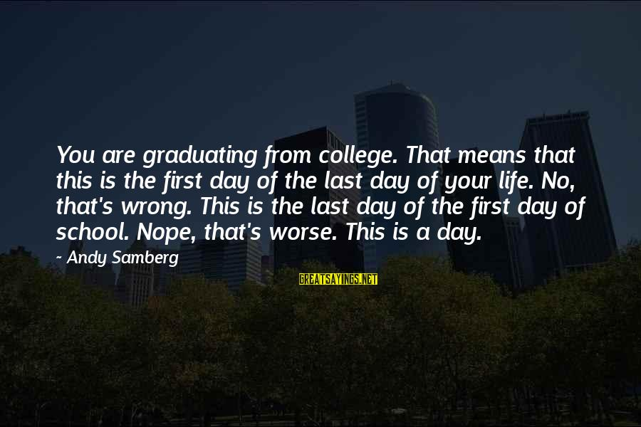 On Graduation Day Sayings By Andy Samberg: You are graduating from college. That means that this is the first day of the