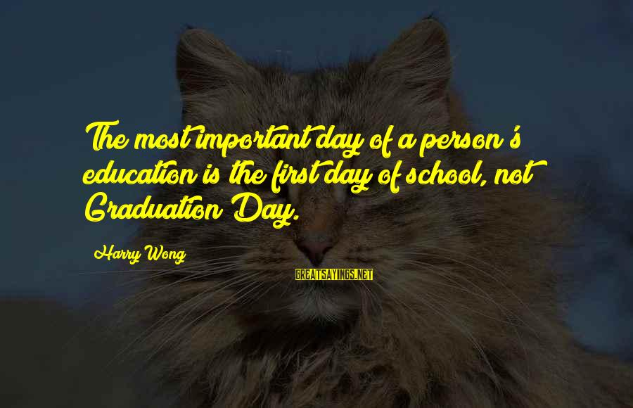 On Graduation Day Sayings By Harry Wong: The most important day of a person's education is the first day of school, not