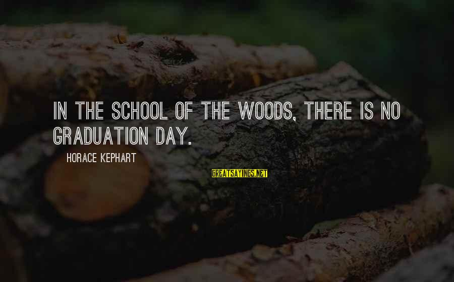 On Graduation Day Sayings By Horace Kephart: In the school of the woods, there is no graduation day.