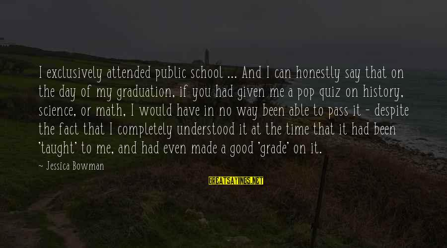 On Graduation Day Sayings By Jessica Bowman: I exclusively attended public school ... And I can honestly say that on the day