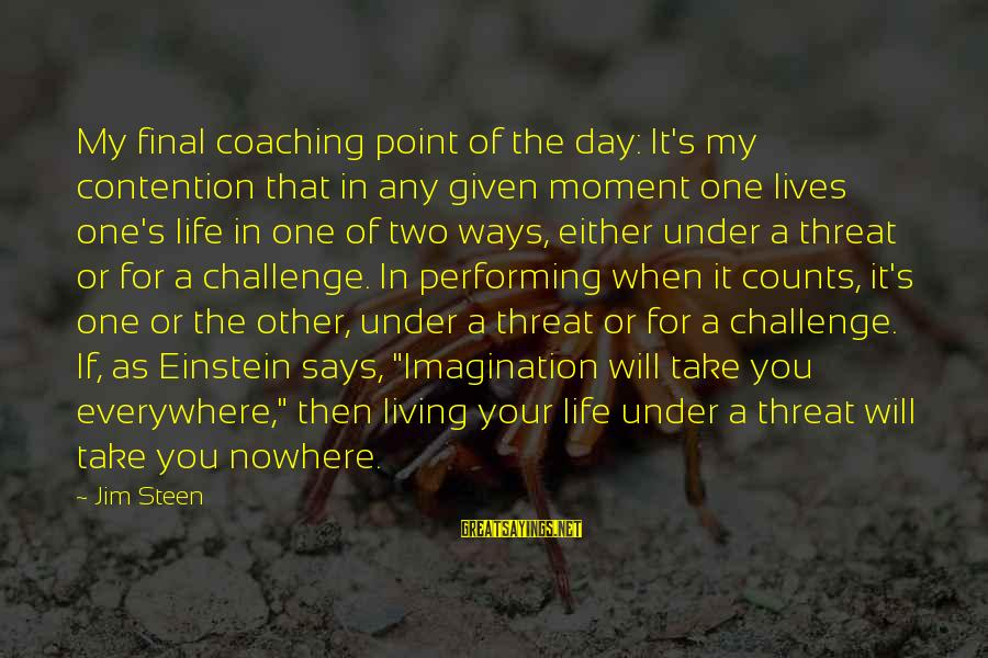 On Graduation Day Sayings By Jim Steen: My final coaching point of the day: It's my contention that in any given moment