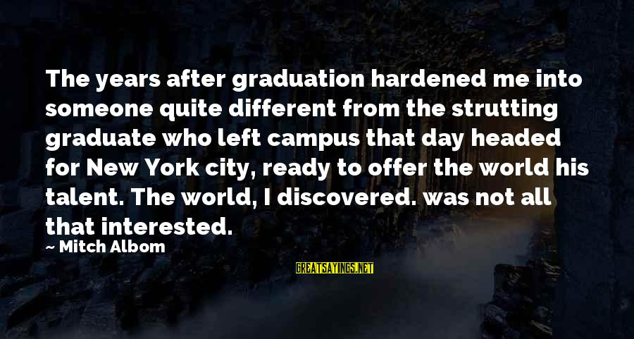 On Graduation Day Sayings By Mitch Albom: The years after graduation hardened me into someone quite different from the strutting graduate who