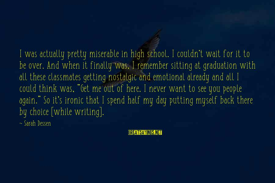 On Graduation Day Sayings By Sarah Dessen: I was actually pretty miserable in high school. I couldn't wait for it to be