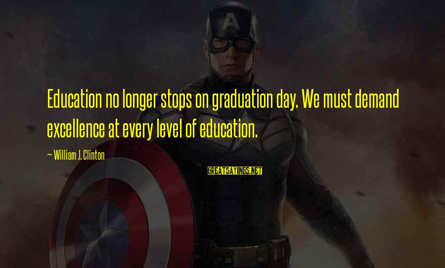 On Graduation Day Sayings By William J. Clinton: Education no longer stops on graduation day. We must demand excellence at every level of