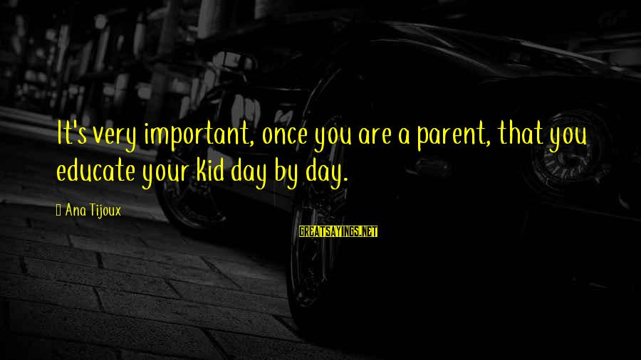 Once A Kid Sayings By Ana Tijoux: It's very important, once you are a parent, that you educate your kid day by