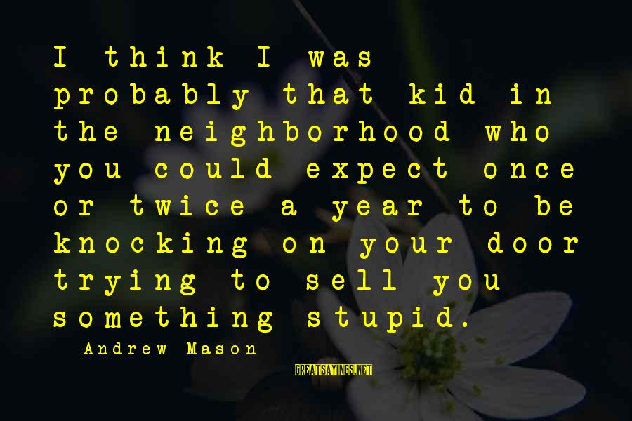 Once A Kid Sayings By Andrew Mason: I think I was probably that kid in the neighborhood who you could expect once