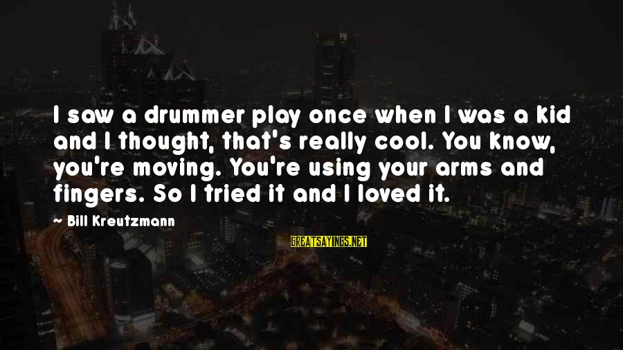 Once A Kid Sayings By Bill Kreutzmann: I saw a drummer play once when I was a kid and I thought, that's