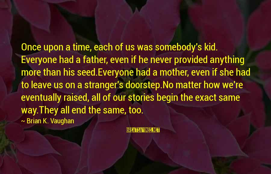 Once A Kid Sayings By Brian K. Vaughan: Once upon a time, each of us was somebody's kid. Everyone had a father, even