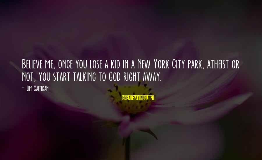 Once A Kid Sayings By Jim Gaffigan: Believe me, once you lose a kid in a New York City park, atheist or