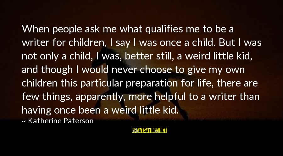 Once A Kid Sayings By Katherine Paterson: When people ask me what qualifies me to be a writer for children, I say