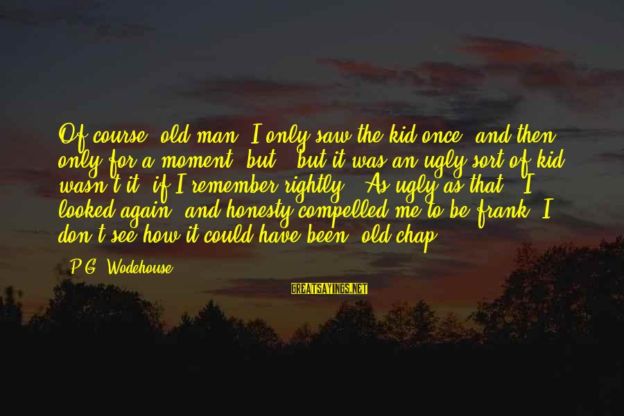 Once A Kid Sayings By P.G. Wodehouse: Of course, old man, I only saw the kid once, and then only for a