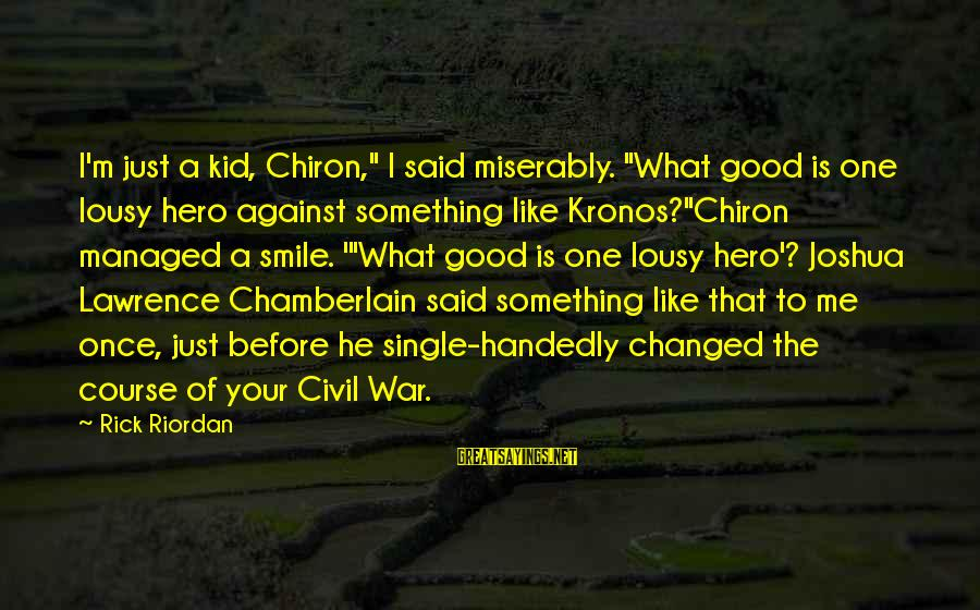 "Once A Kid Sayings By Rick Riordan: I'm just a kid, Chiron,"" I said miserably. ""What good is one lousy hero against"