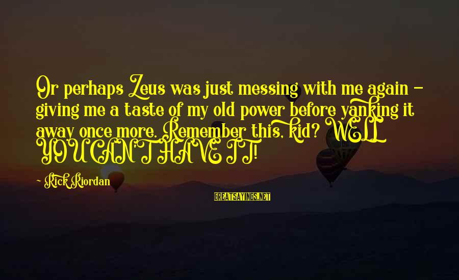 Once A Kid Sayings By Rick Riordan: Or perhaps Zeus was just messing with me again - giving me a taste of